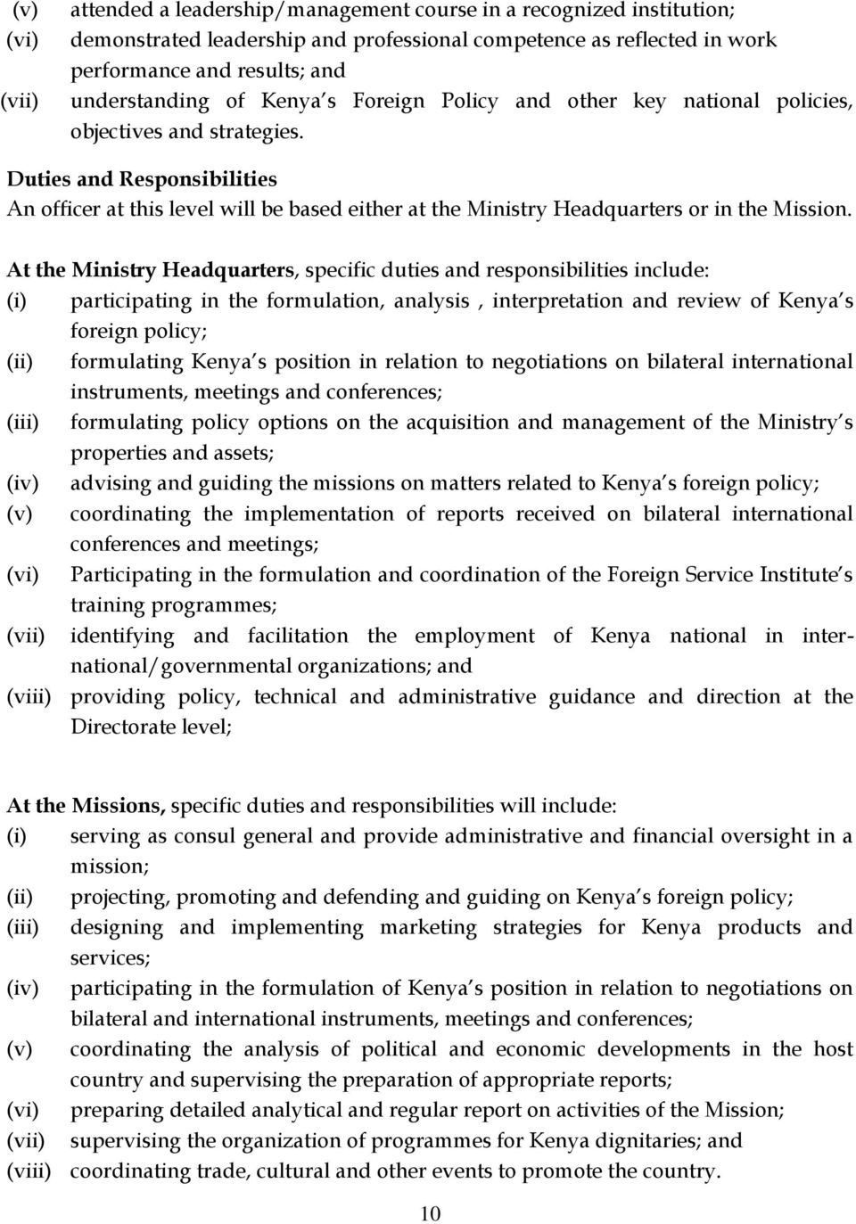 At the Ministry Headquarters, specific duties and responsibilities include: (i) participating in the formulation, analysis, interpretation and review of Kenya s foreign policy; (ii) formulating Kenya