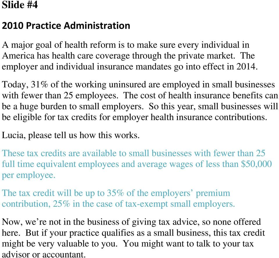 The cost of health insurance benefits can be a huge burden to small employers. So this year, small businesses will be eligible for tax credits for employer health insurance contributions.