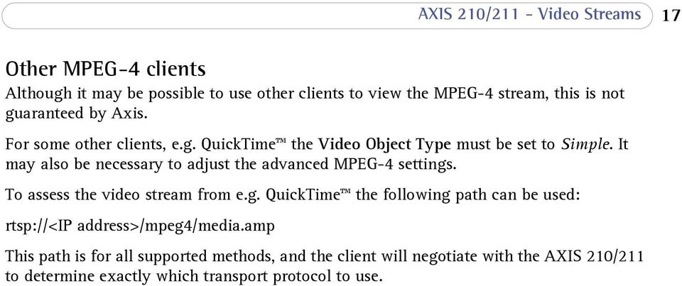 It may also be necessary to adjust the advanced MPEG-4 settings. To assess the video stream from e.g. QuickTime the following path can be used: rtsp://<ip address>/mpeg4/media.