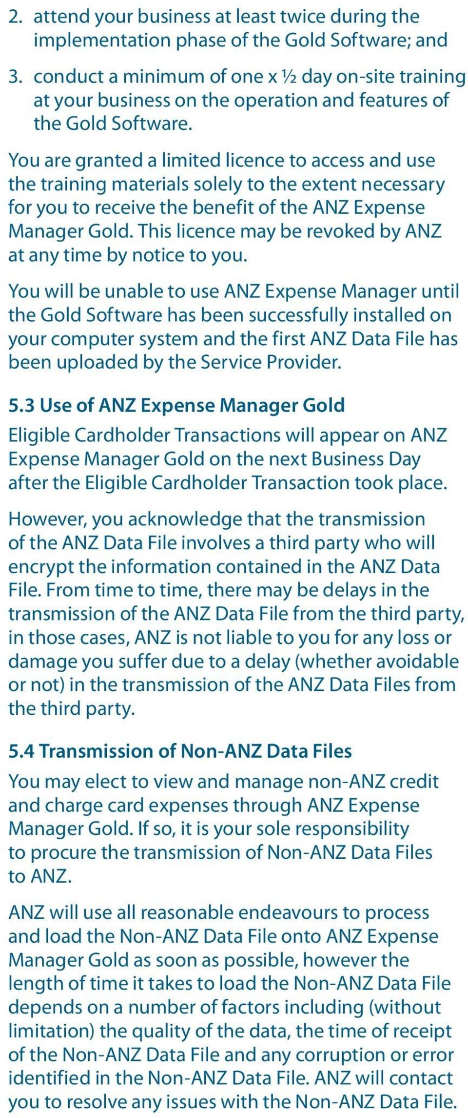 You are granted a limited licence to access and use the training materials solely to the extent necessary for you to receive the benefit of the ANZ Expense Manager Gold.