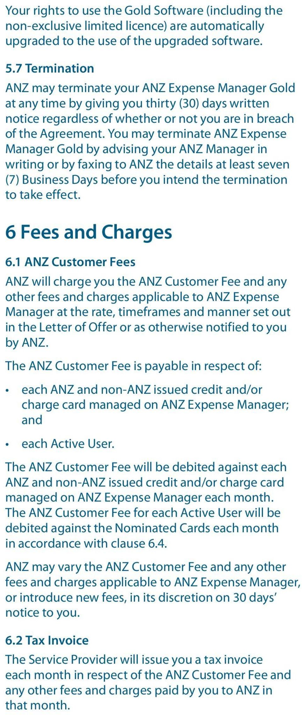 You may terminate ANZ Expense Manager Gold by advising your ANZ Manager in writing or by faxing to ANZ the details at least seven (7) Business Days before you intend the termination to take effect.