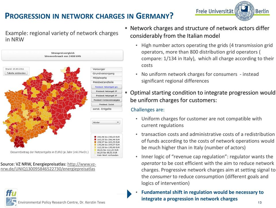 grid operators, more than 800 distribution grid operators ( compare: 1/134 in Italy), which all charge according to their costs No uniform network charges for consumers instead significant regional