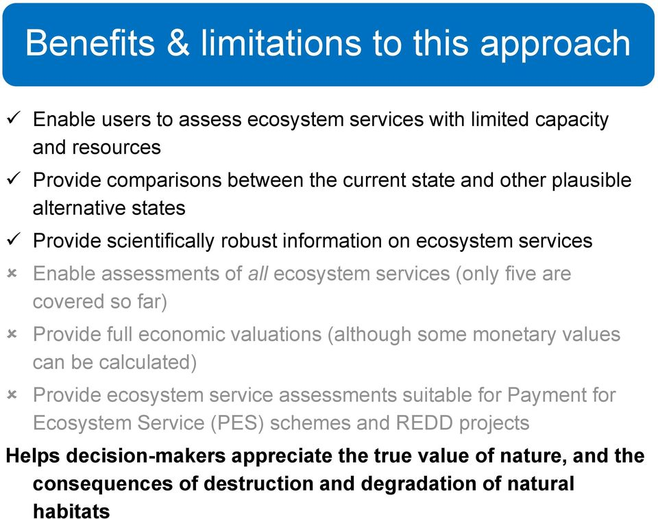 so far) Provide full economic valuations (although some monetary values can be calculated) Provide ecosystem service assessments suitable for Payment for Ecosystem