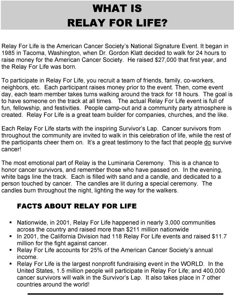 To participate in Relay For Life, you recruit a team of friends, family, co-workers, neighbors, etc. Each participant raises money prior to the event.