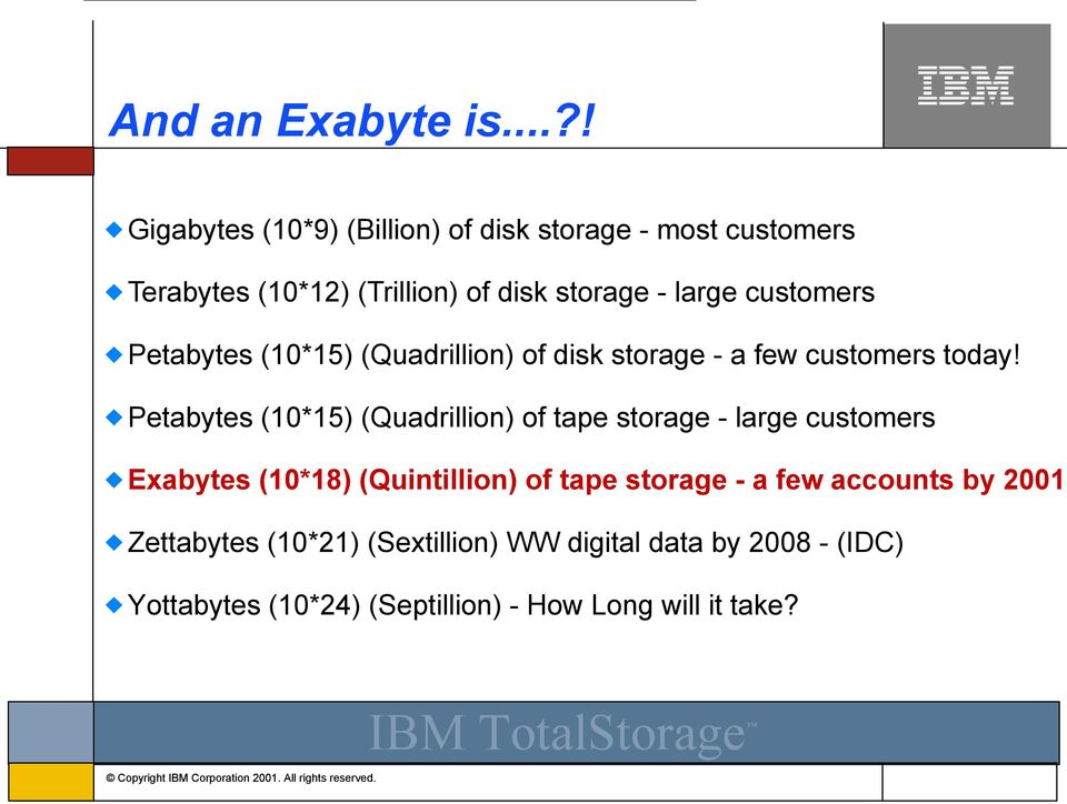 customers Petabytes (10*15) (Quadrillion) of disk storage - a few customers today!