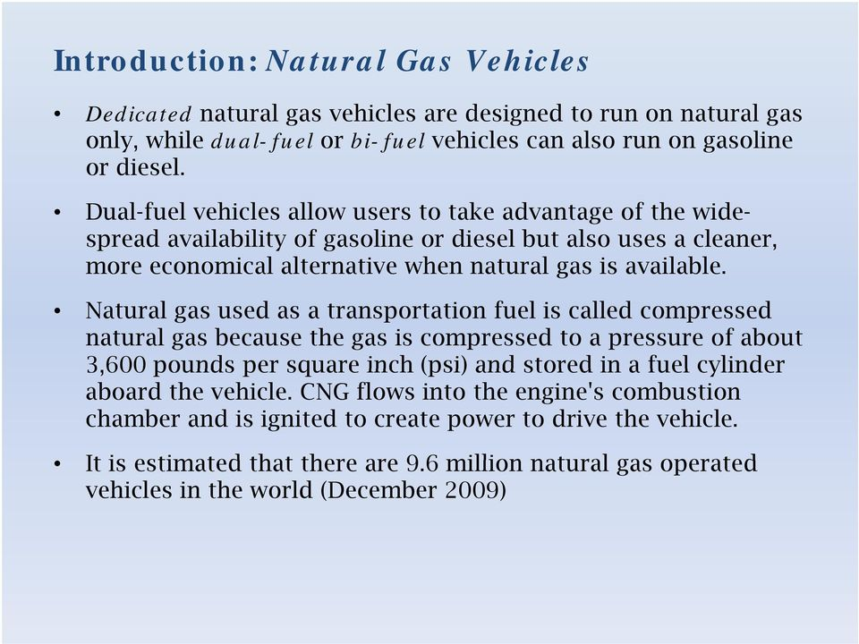 Natural gas used as a transportation fuel is called compressed natural gas because the gas is compressed to a pressure of about 3,600 pounds per square inch (psi) and stored in a fuel cylinder aboard