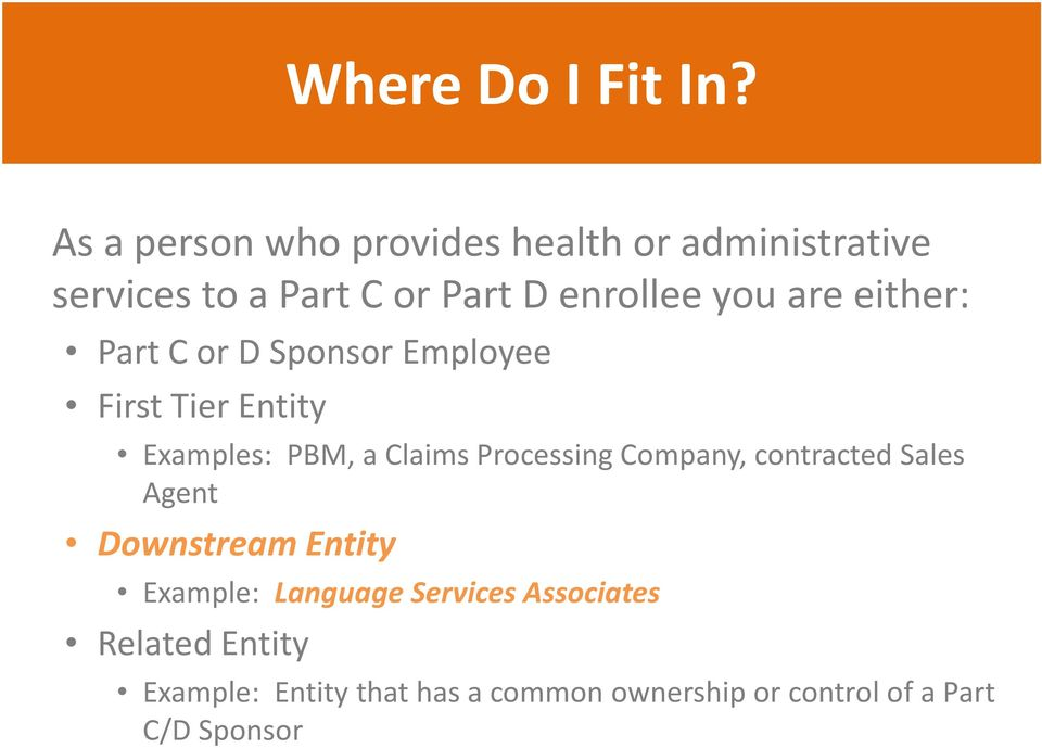 are either: Part C or D Sponsor Employee First Tier Entity Examples: PBM, a Claims Processing