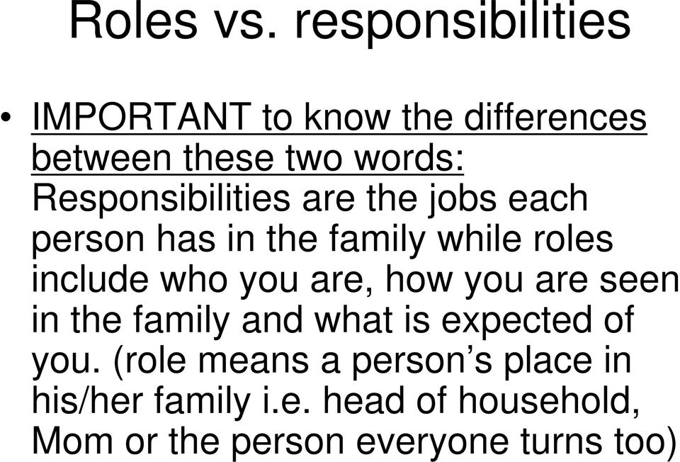 Responsibilities are the jobs each person has in the family while roles include who