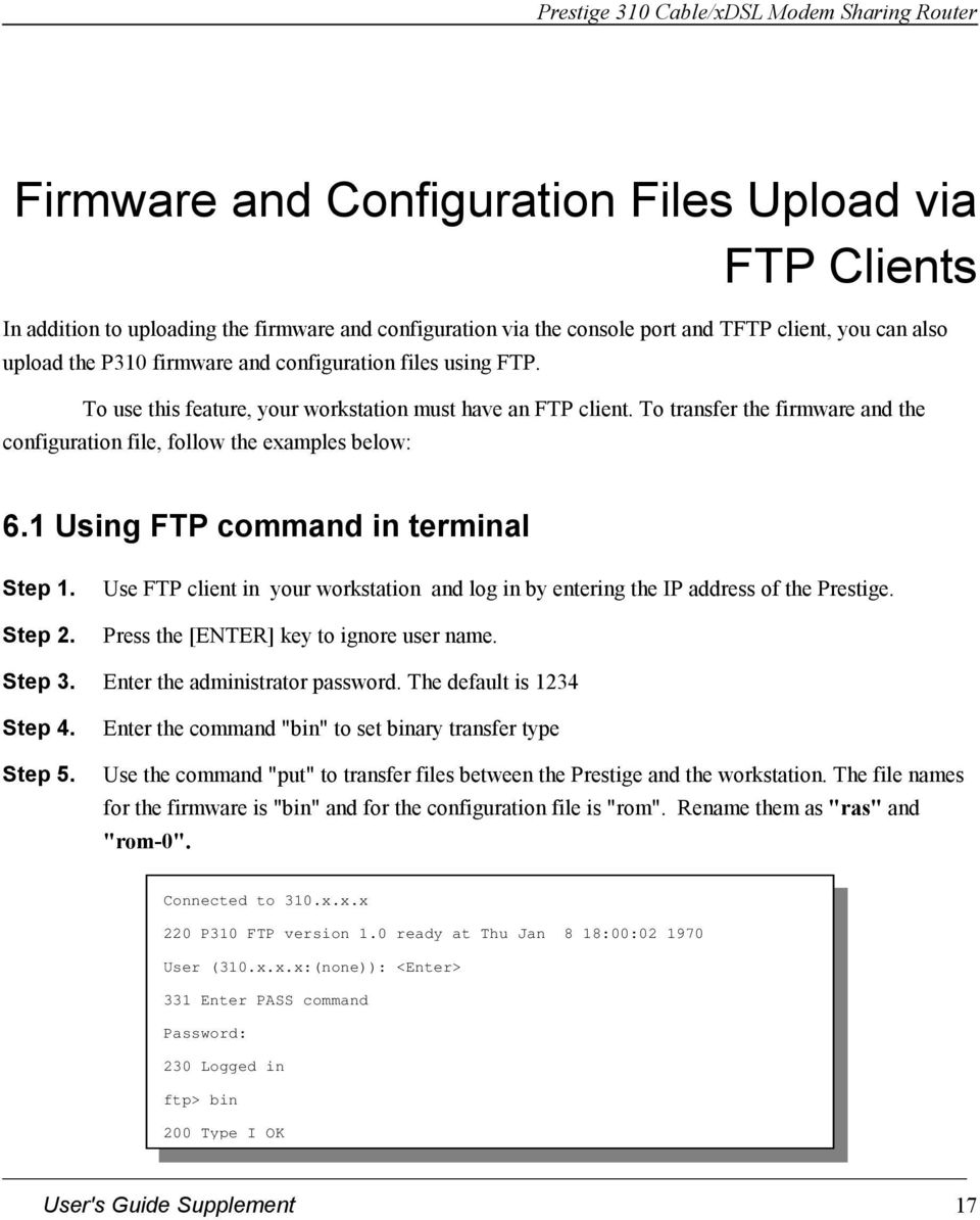 1 Using FTP command in terminal Step 1. Step 2. Use FTP client in your workstation and log in by entering the IP address of the Prestige. Press the [ENTER] key to ignore user name. Step 3.