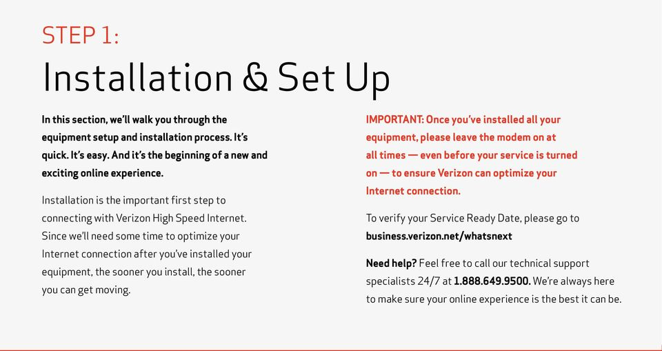 Since we ll need some time to optimize your Internet connection after you ve installed your equipment, the sooner you install, the sooner you can get moving.