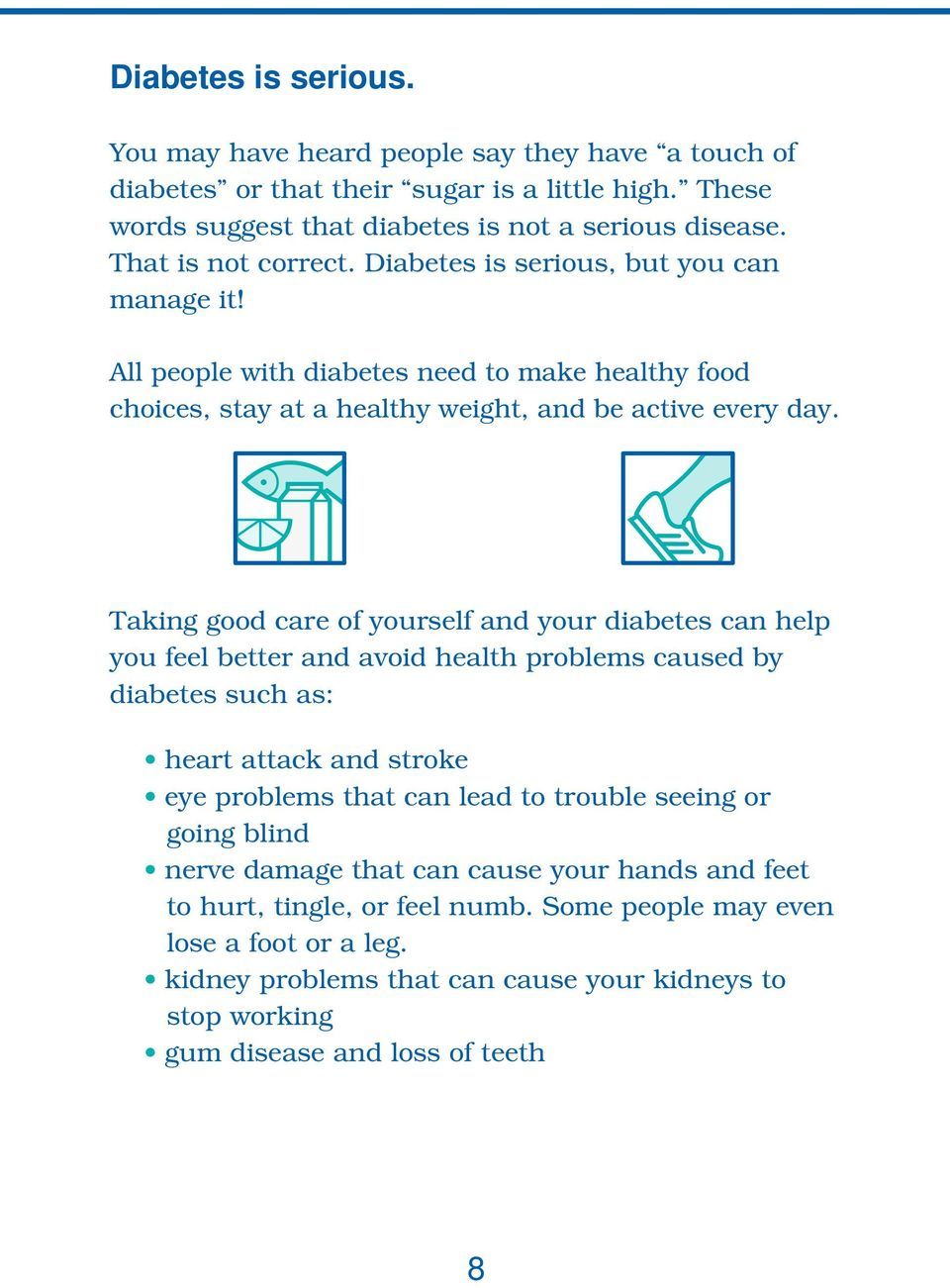 Taking good care of yourself and your diabetes can help you feel better and avoid health problems caused by diabetes such as: heart attack and stroke eye problems that can lead to trouble