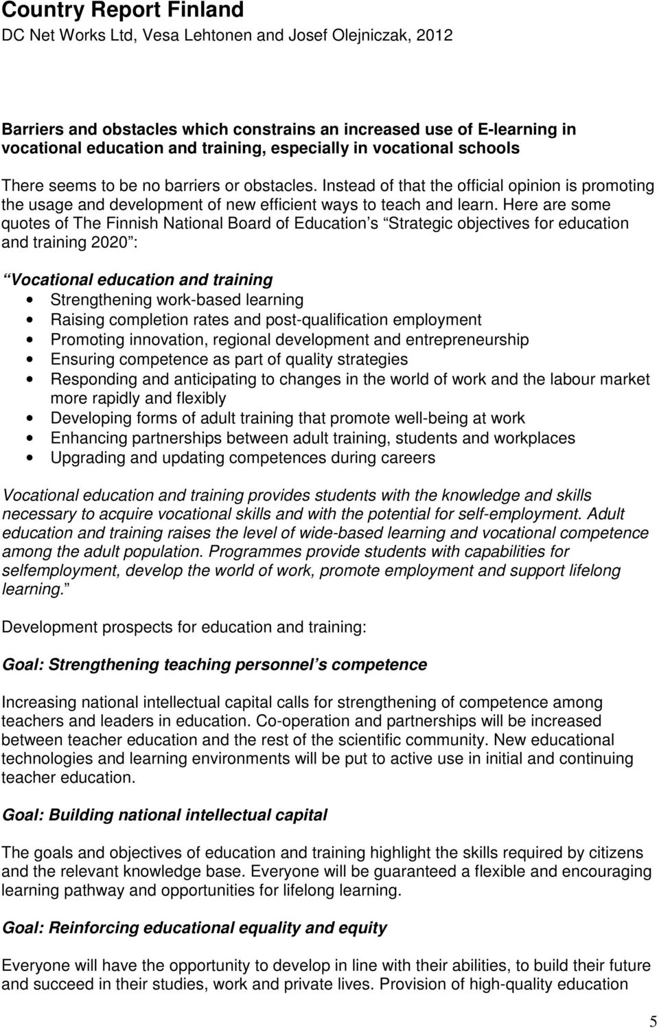 Here are some quotes of The Finnish National Board of Education s Strategic objectives for education and training 2020 : Vocational education and training Strengthening work-based learning Raising
