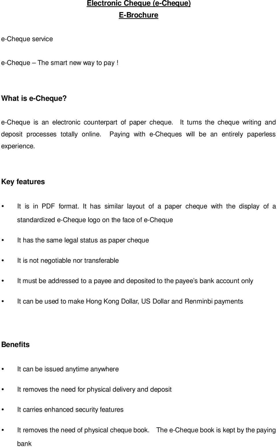 It has similar layout of a paper cheque with the display of a standardized e-cheque logo on the face of e-cheque It has the same legal status as paper cheque It is not negotiable nor transferable It