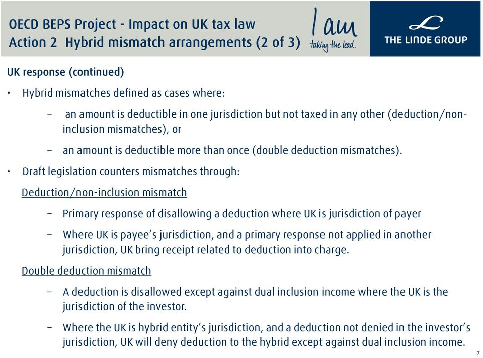 Draft legislation counters mismatches through: Deduction/non-inclusion mismatch Primary response of disallowing a deduction where UK is jurisdiction of payer Where UK is payee s jurisdiction, and a