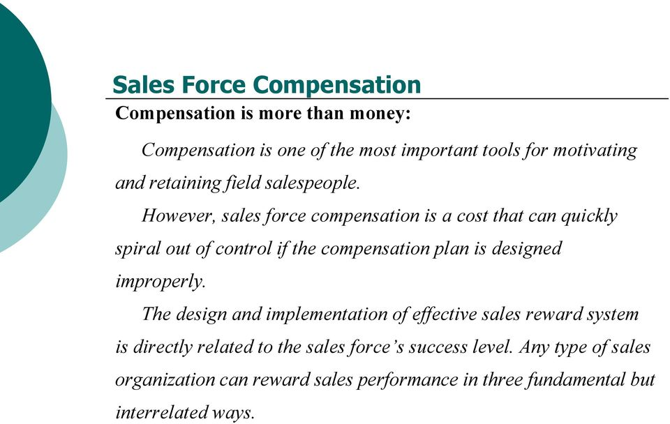 However, sales force compensation is a cost that can quickly spiral out of control if the compensation plan is designed