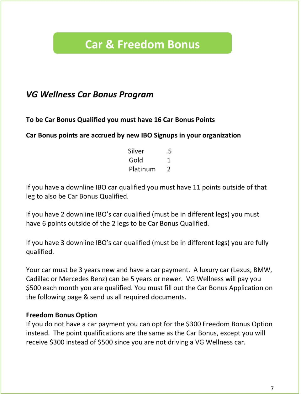 If you have 2 downline IBO s car qualified (must be in different legs) you must have 6 points outside of the 2 legs to be Car Bonus Qualified.