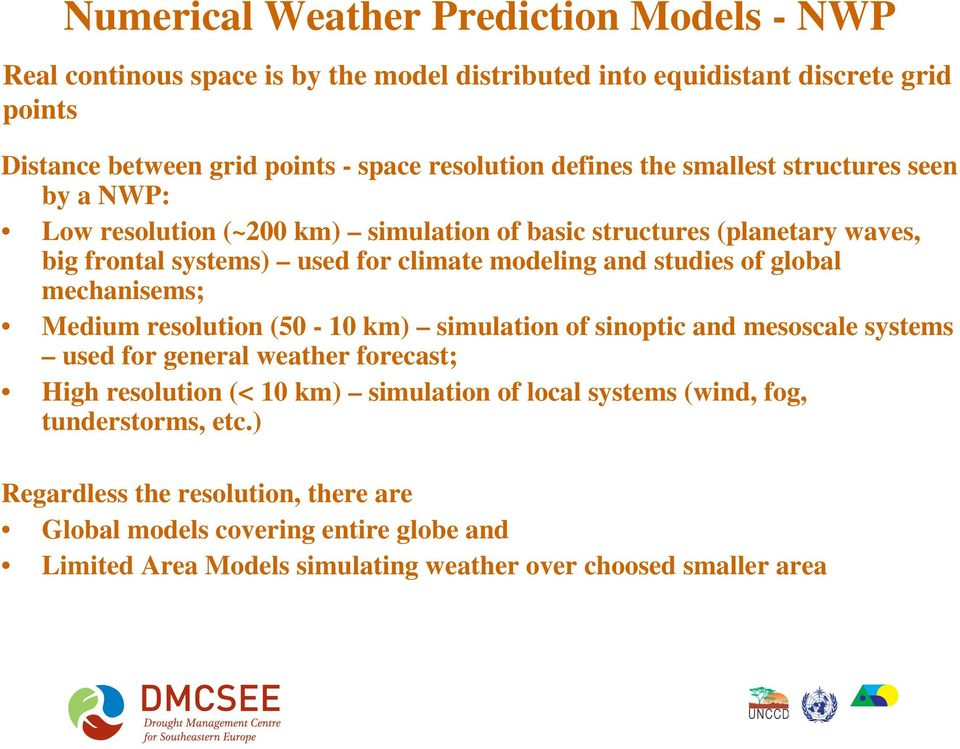 studies of global mechanisems; Medium resolution (50-10 km) simulation of sinoptic and mesoscale systems used for general weather forecast; High resolution (< 10 km) simulation