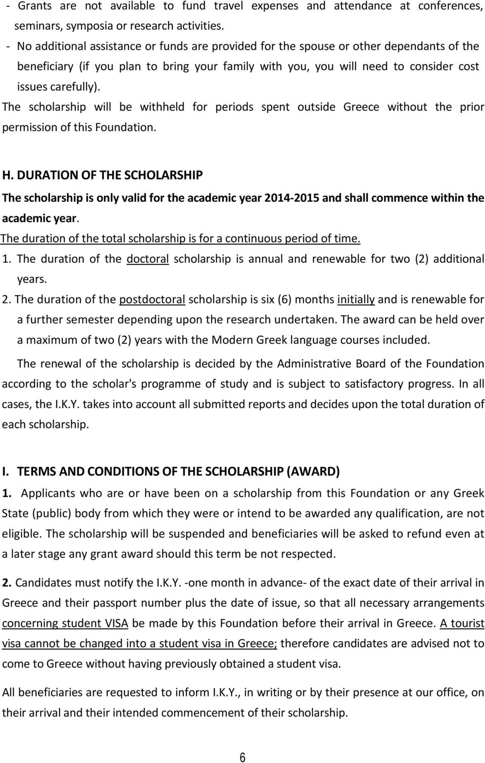 The scholarship will be withheld for periods spent outside Greece without the prior permission of this Foundation. H.