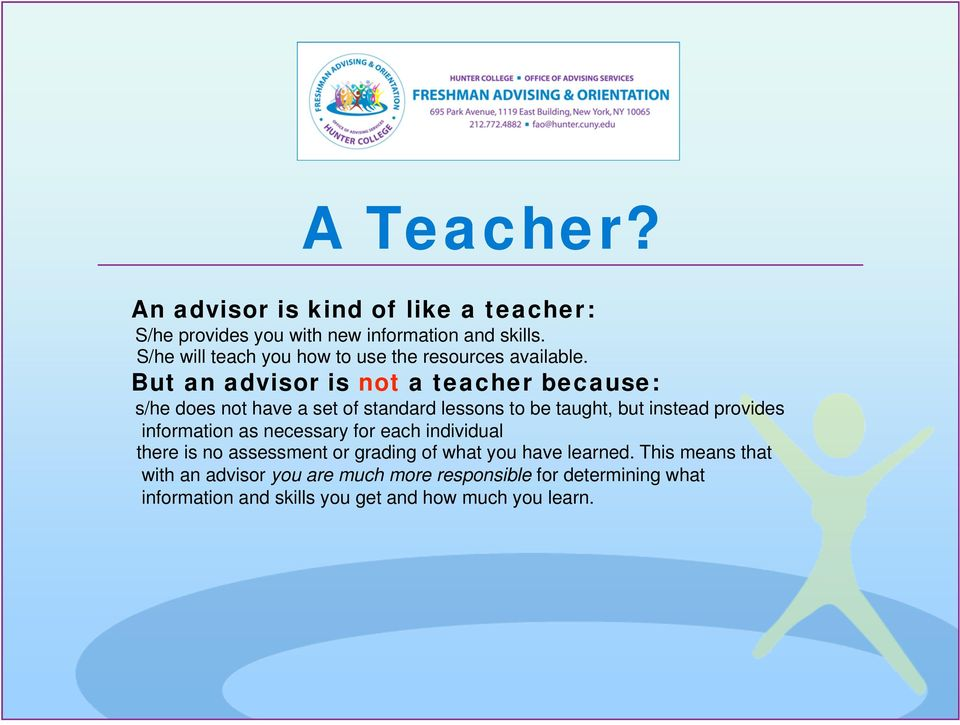 But an advisor is not a teacher because: s/he does not have a set of standard lessons to be taught, but instead provides