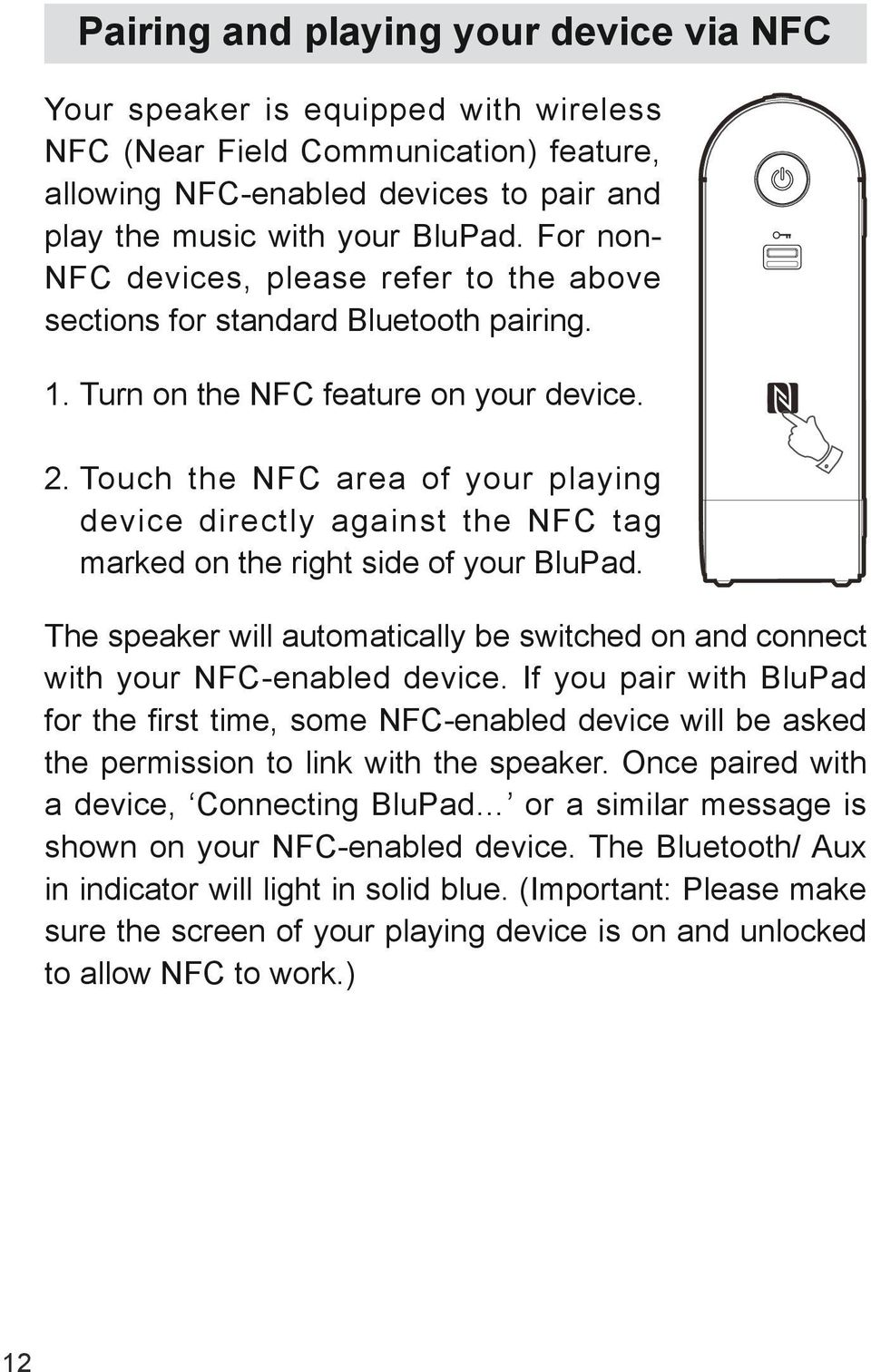 Touch the NFC area of your playing device directly against the NFC tag marked on the right side of your BluPad. The speaker will automatically be switched on and connect with your NFC-enabled device.
