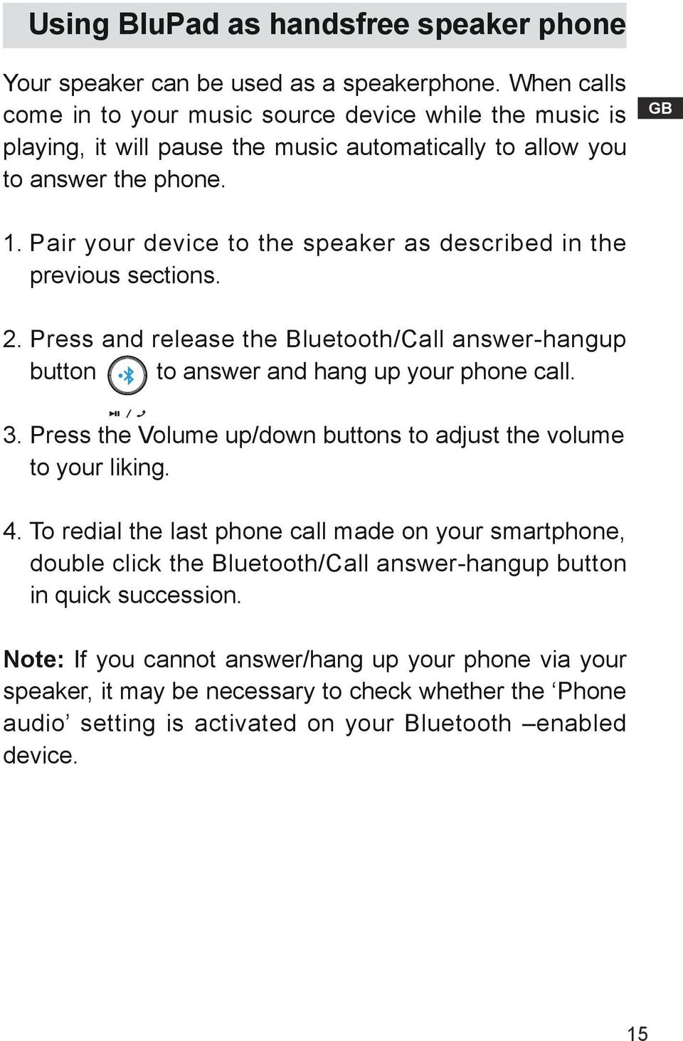 Pair your device to the speaker as described in the previous sections. 2. Press and release the Bluetooth/Call answer-hangup button to answer and hang up your phone call. 3.
