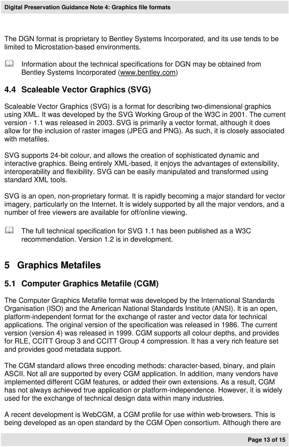 4 Scaleable Vector Graphics (SVG) Scaleable Vector Graphics (SVG) is a format for describing two-dimensional graphics using XML. It was developed by the SVG Working Group of the W3C in 2001.