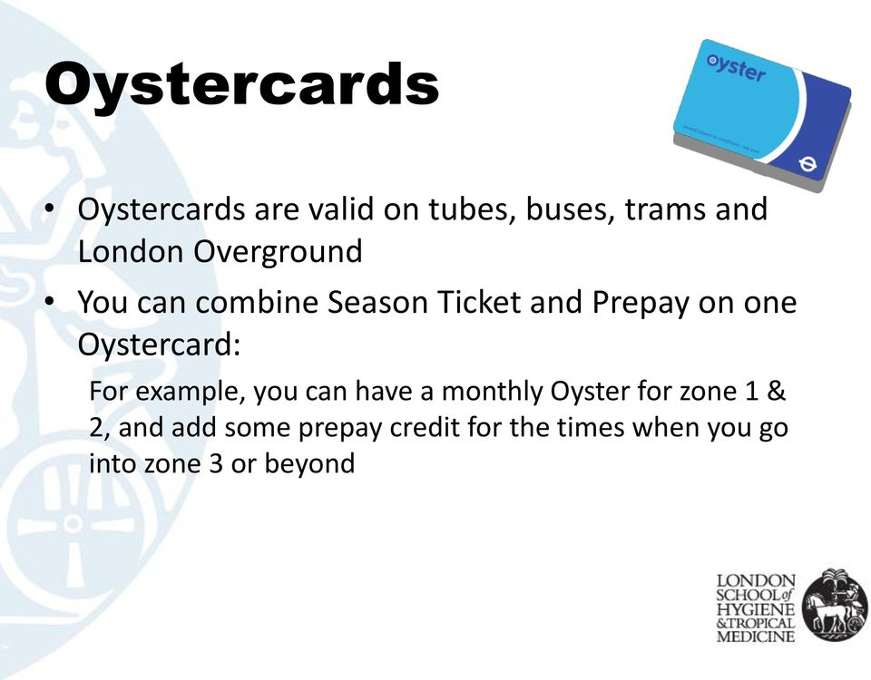 Oystercard: For example, you can have a monthly Oyster for zone 1 &