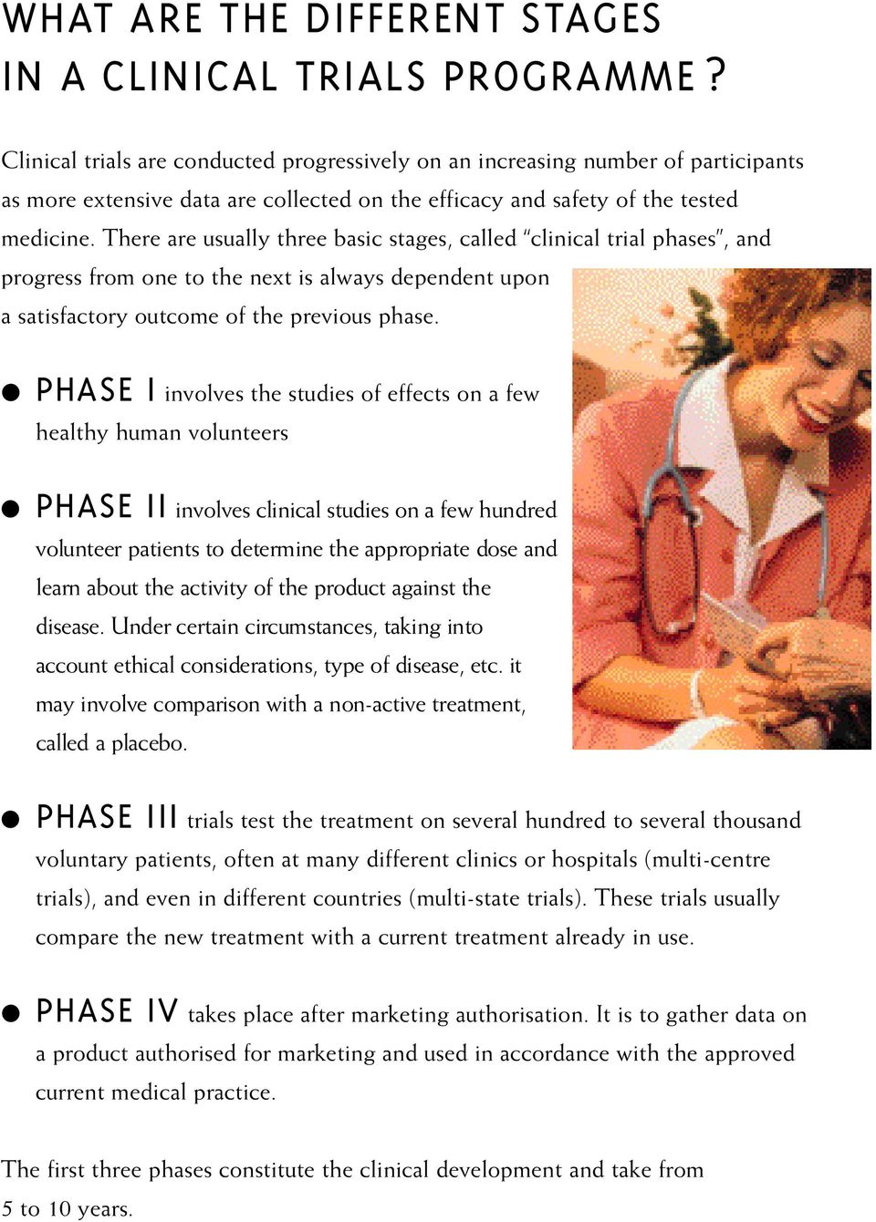 There are usually three basic stages, called clinical trial phases, and progress from one to the next is always dependent upon a satisfactory outcome of the previous phase.