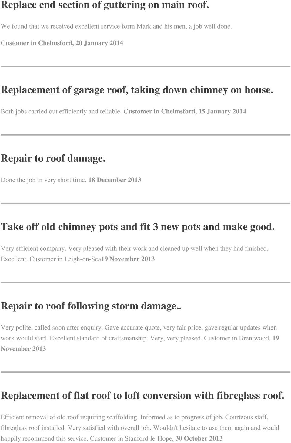 Customer in Chelmsford, 15 January 2014 Repair to roof damage. Done the job in very short time. 18 December 2013 Take off old chimney pots and fit 3 new pots and make good. Very efficient company.