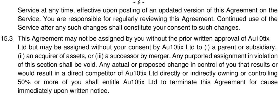 3 This Agreement may not be assigned by you without the prior written approval of Au10tix Ltd but may be assigned without your consent by Au10tix Ltd to (i) a parent or subsidiary, (ii) an acquirer