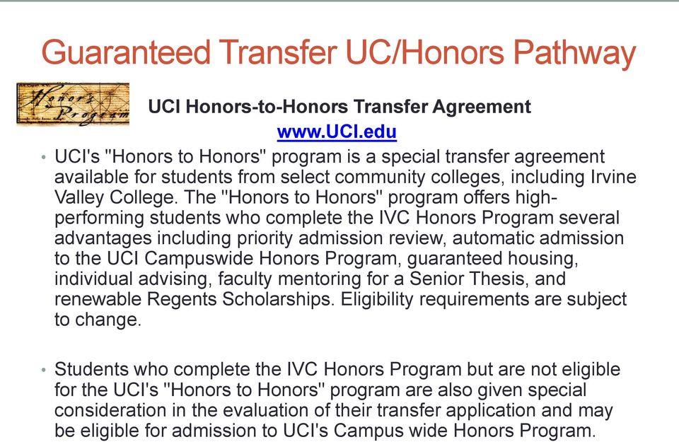 "The ""Honors to Honors"" program offers highperforming students who complete the IVC Honors Program several advantages including priority admission review, automatic admission to the UCI Campuswide"