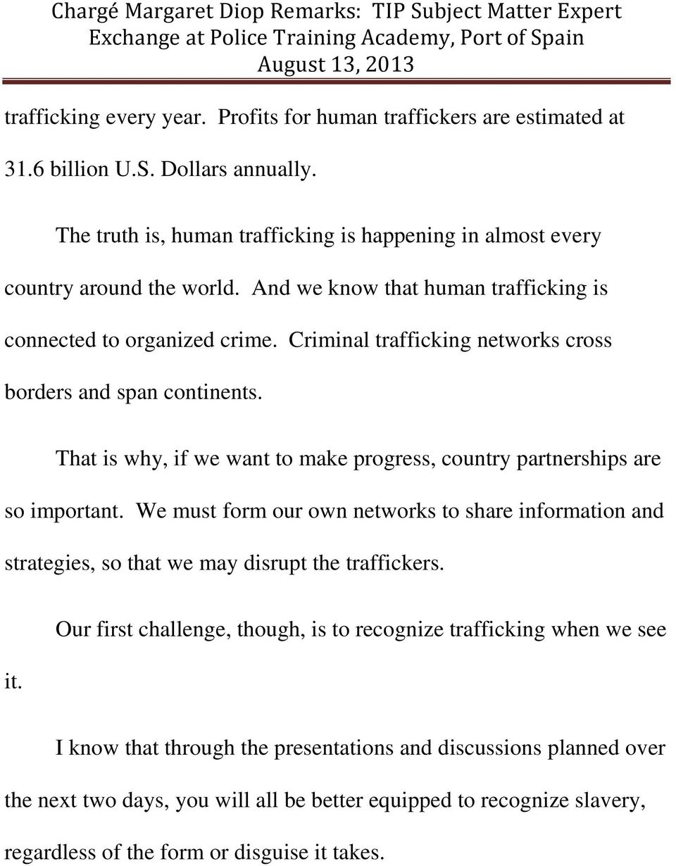 That is why, if we want to make progress, country partnerships are so important. We must form our own networks to share information and strategies, so that we may disrupt the traffickers. it.