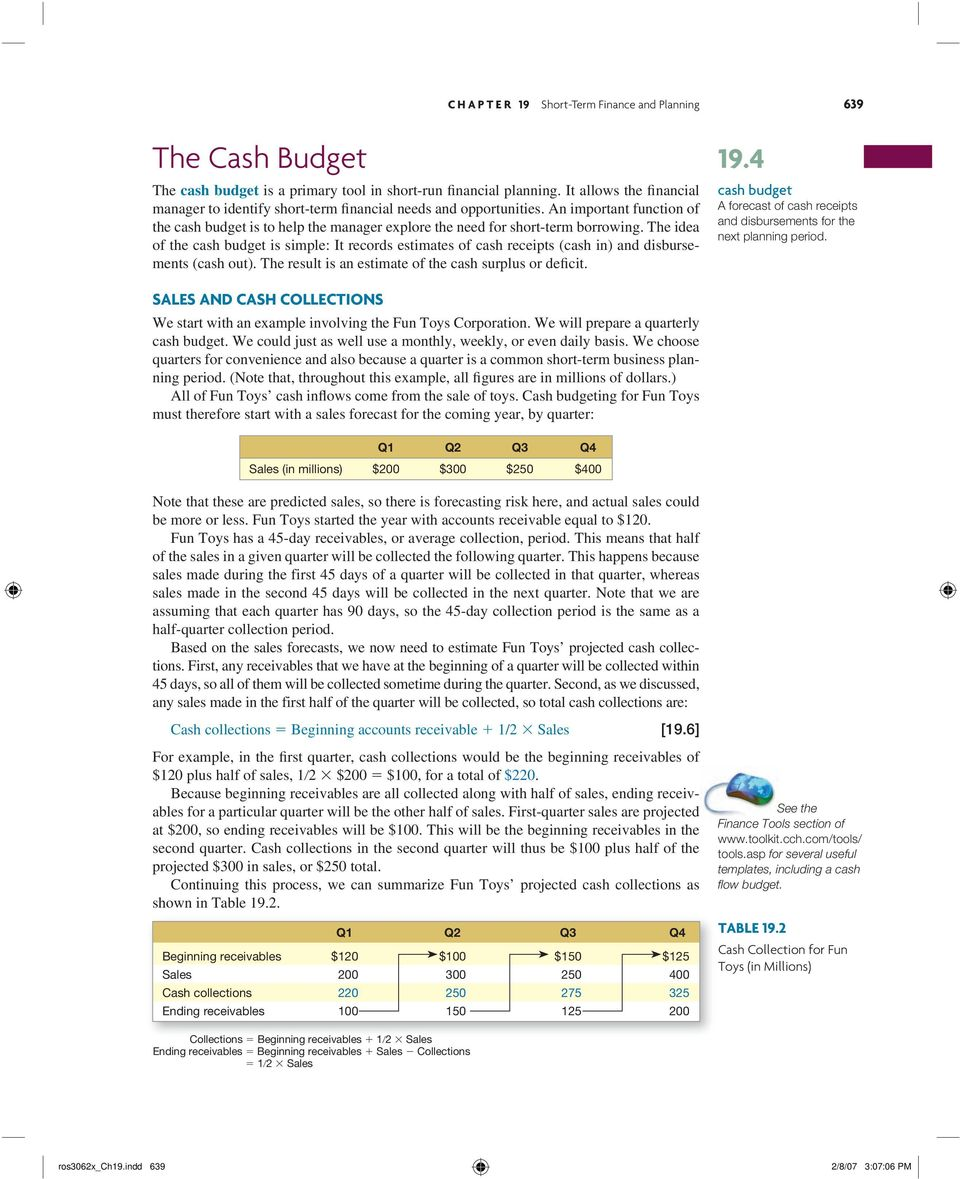 The idea of the cash budget is simple: It records estimates of cash receipts (cash in) and disbursements (cash out). The result is an estimate of the cash surplus or deficit. 19.