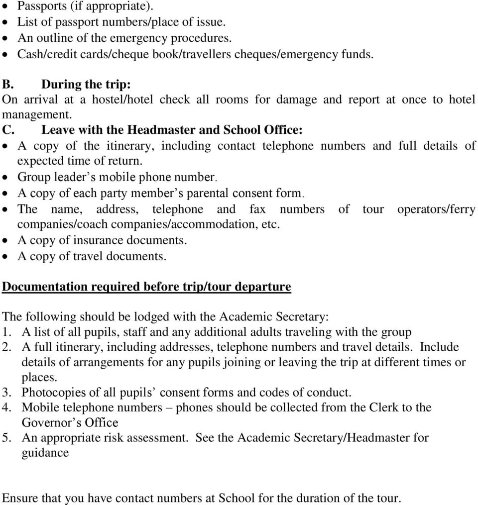 Leave with the Headmaster and School Office: A copy of the itinerary, including contact telephone numbers and full details of expected time of return. Group leader s mobile phone number.