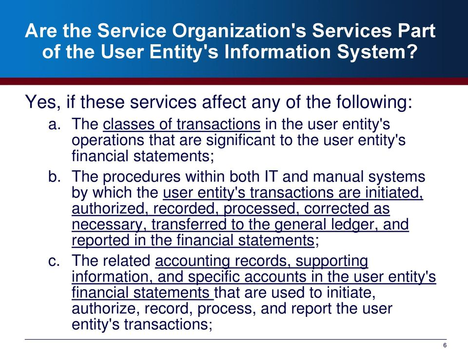 The procedures within both IT and manual systems by which the user entity's transactions are initiated, authorized, recorded, processed, corrected as necessary, transferred to the