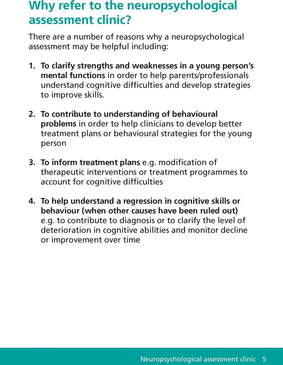 To contribute to understanding of behavioural problems in order to help clinicians to develop better treatment plans or behavioural strategies for the young person 3. To inform treatment plans e.g. modification of therapeutic interventions or treatment programmes to account for cognitive difficulties 4.