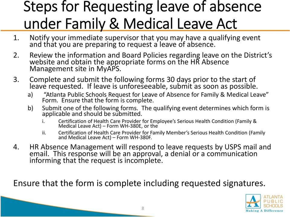 Review the information and Board Policies regarding leave on the District s website and obtain the appropriate forms on the HR Absence Management site in MyAPS. 3.