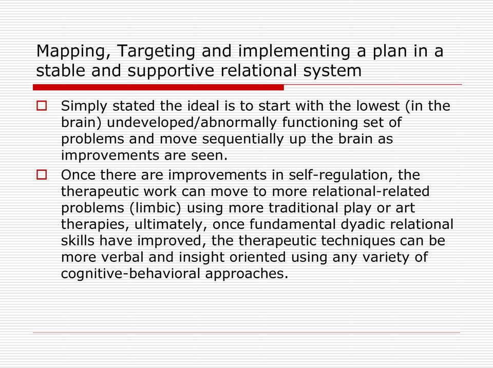 Once there are improvements in self-regulation, the therapeutic work can move to more relational-related problems (limbic) using more traditional play or