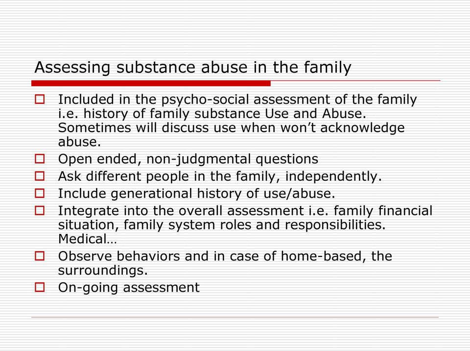 Open ended, non-judgmental questions Ask different people in the family, independently. Include generational history of use/abuse.
