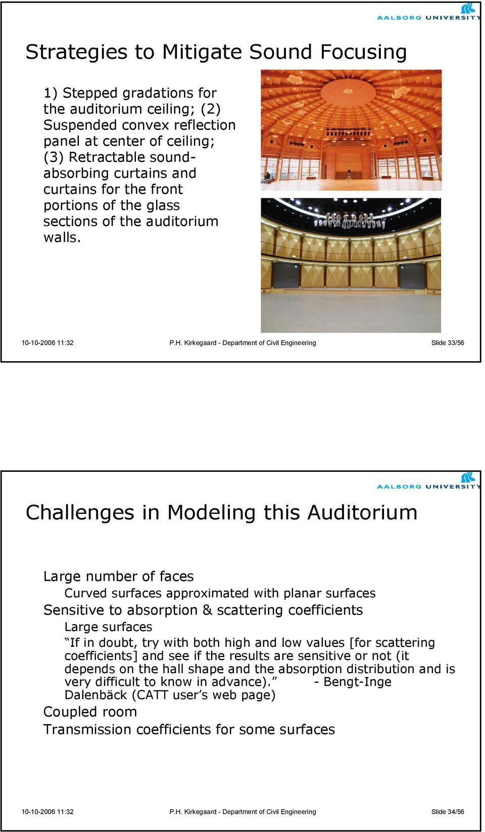 Kirkegaard - Department of Civil Engineering Slide 33/56 Challenges in Modeling this Auditorium Large number of faces Curved surfaces approximated with planar surfaces Sensitive to absorption &