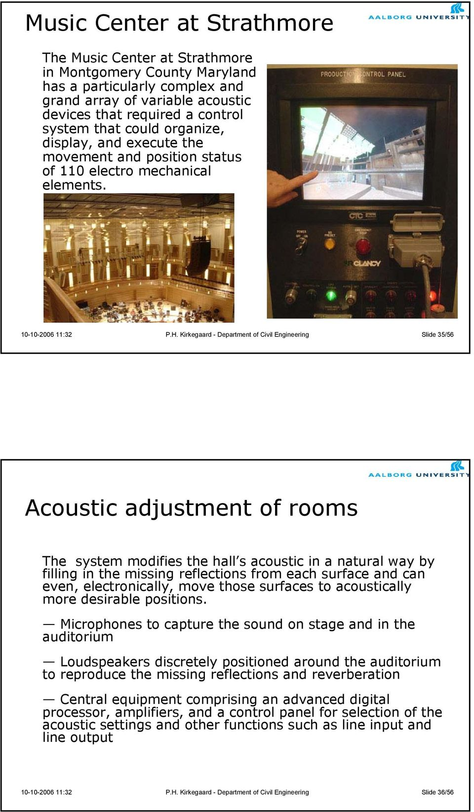 Kirkegaard - Department of Civil Engineering Slide 35/56 Acoustic adjustment of rooms The system modifies the hall s acoustic in a natural way by filling in the missing reflections from each surface
