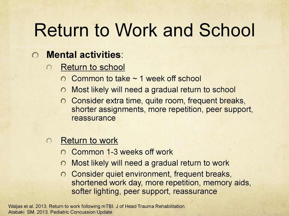 work Most likely will need a gradual return to work Consider quiet environment, frequent breaks, shortened work day, more repetition, memory aids, softer