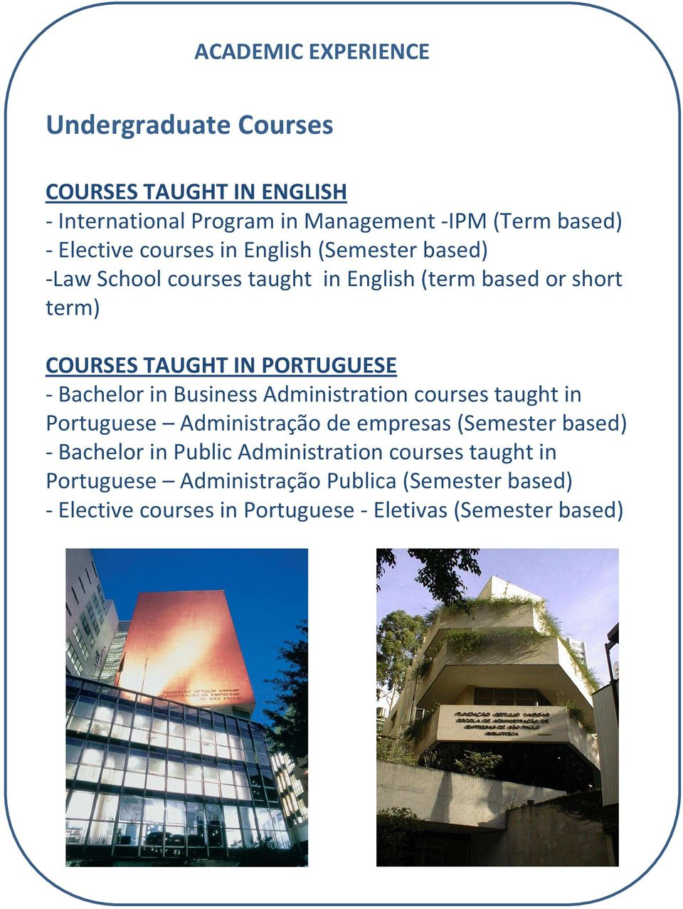 PORTUGUESE -Bachelor in Business Administration courses taught in Portuguese Administração de empresas(semester based) -Bachelor in