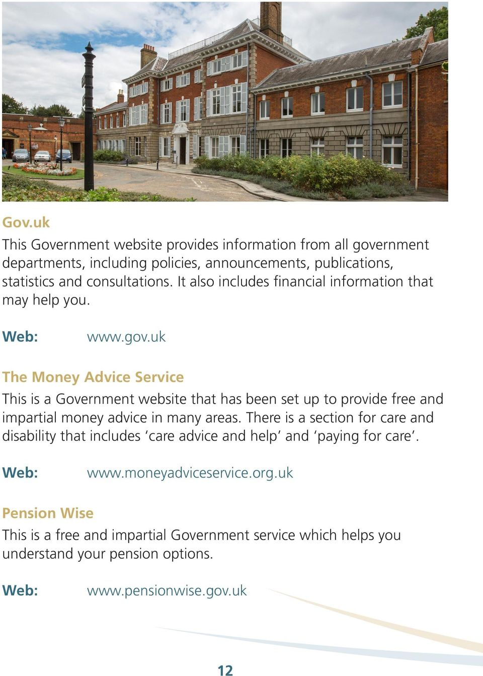 uk The Money Advice Service This is a Government website that has been set up to provide free and impartial money advice in many areas.