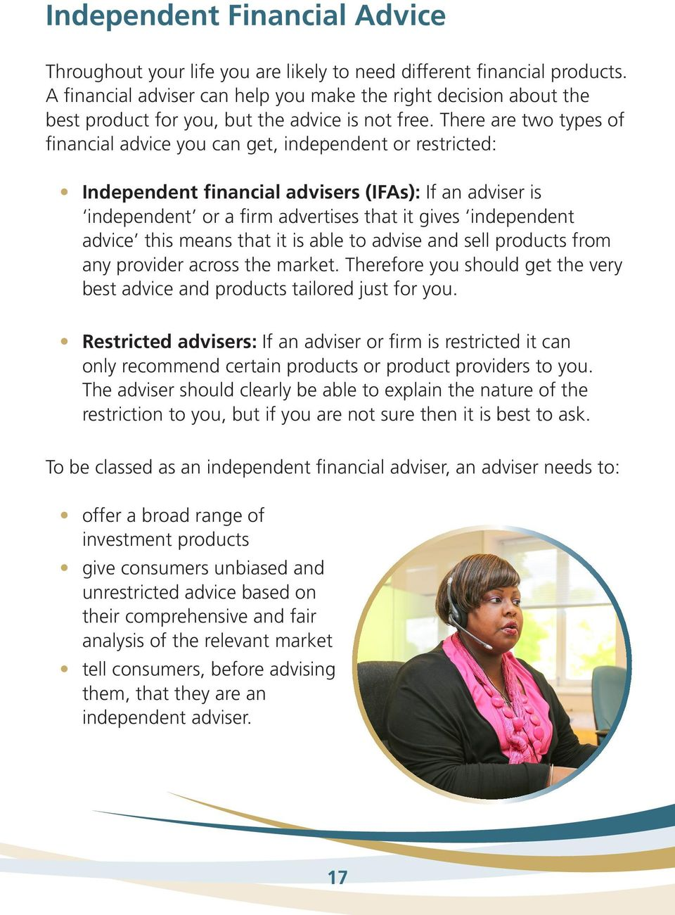 There are two types of financial advice you can get, independent or restricted: Independent financial advisers (IFAs): If an adviser is independent or a firm advertises that it gives independent