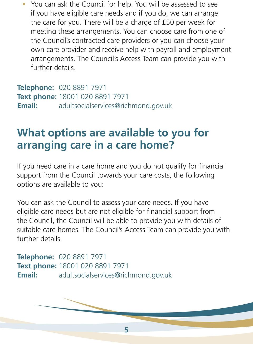 You can choose care from one of the Council s contracted care providers or you can choose your own care provider and receive help with payroll and employment arrangements.