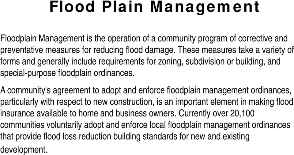 A community's agreement to adopt and enforce floodplain management ordinances, y g g particularly with respect to new construction, is an important element in making flood