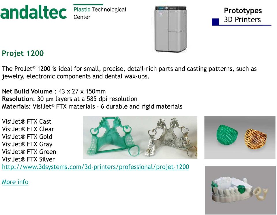 Net Build Volume : 43 x 27 x 150mm Resolution: 30 µm layers at a 585 dpi resolution Materials: VisiJet FTX materials 6