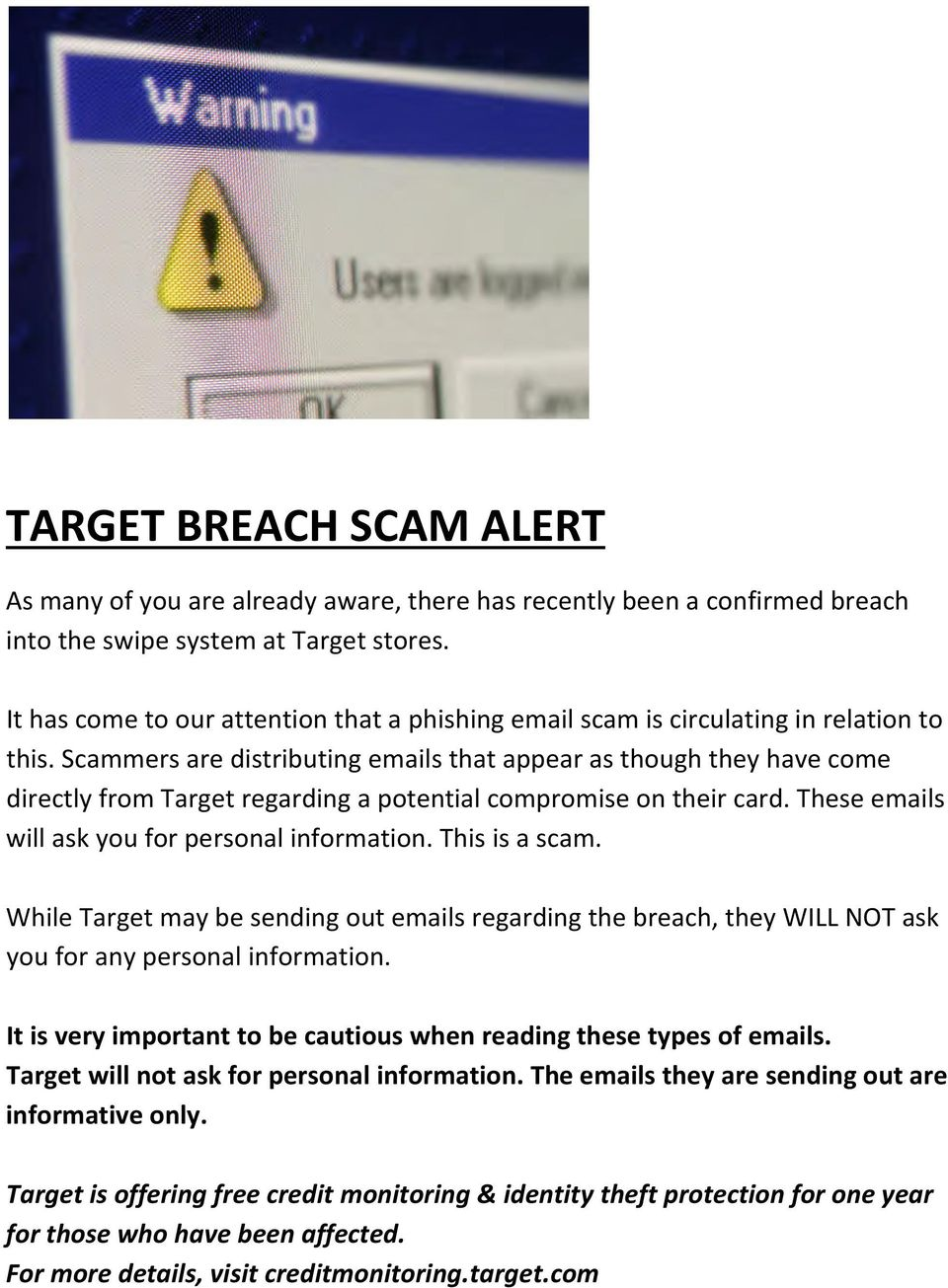 Scammers are distributing emails that appear as though they have come directly from Target regarding a potential compromise on their card. These emails will ask you for personal information.