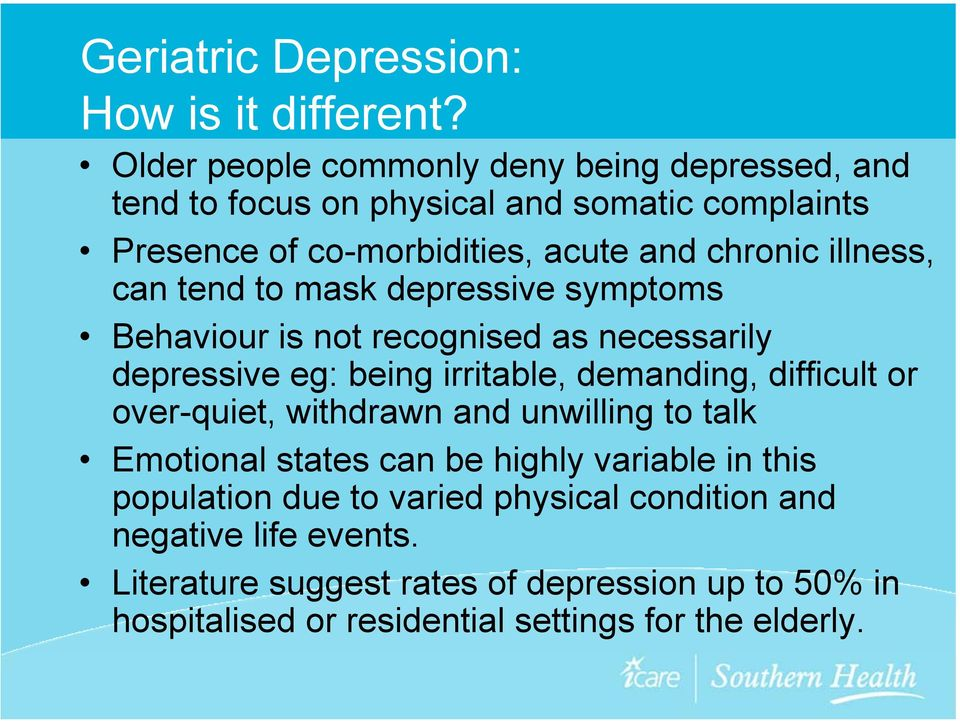 illness, can tend to mask depressive symptoms Behaviour is not recognised as necessarily depressive eg: being irritable, demanding, difficult or